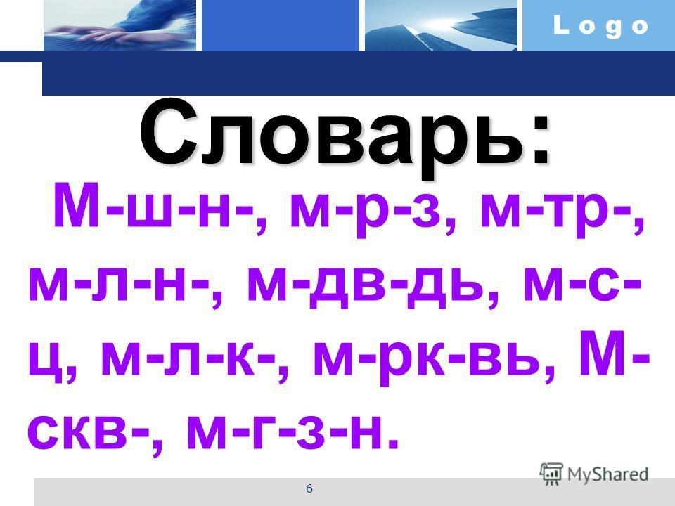 L o g o Словарь: М-ш-н-, м-р-з, м-тр-, м-л-н-, м-дв-дь, м-с- ц, м-л-к-, м-рк-вь, М- скв-, м-г-з-н. 6