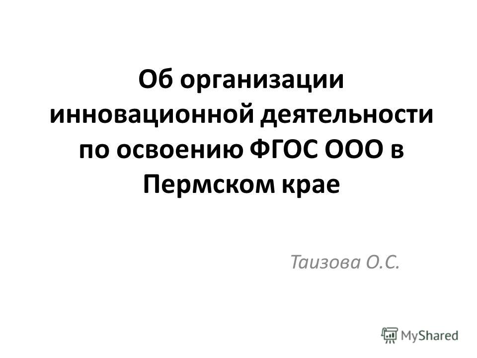 Об организации инновационной деятельности по освоению ФГОС ООО в Пермском крае Таизова О.С.