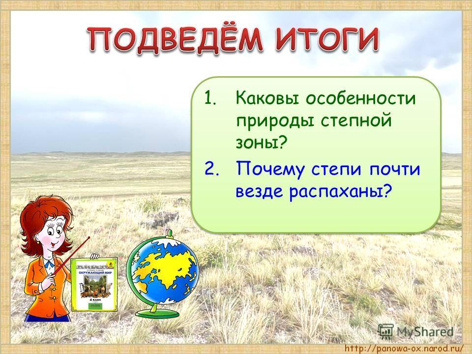 1.Каковы особенности природы степной зоны? 2.Почему степи почти везде распаханы? 1.Каковы особенности природы степной зоны? 2.Почему степи почти везде распаханы?