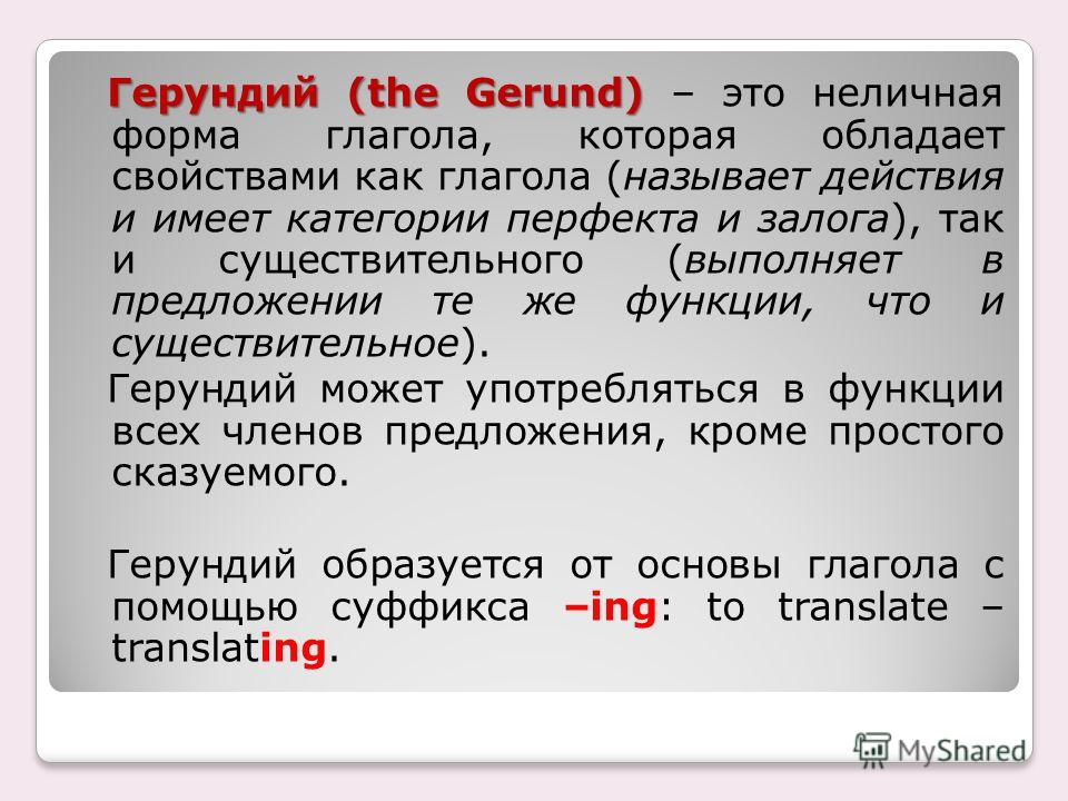 Герундий (the Gerund) Герундий (the Gerund) – это неличная форма глагола, которая обладает свойствами как глагола (называет действия и имеет категории перфекта и залога), так и существительного (выполняет в предложении те же функции, что и существите