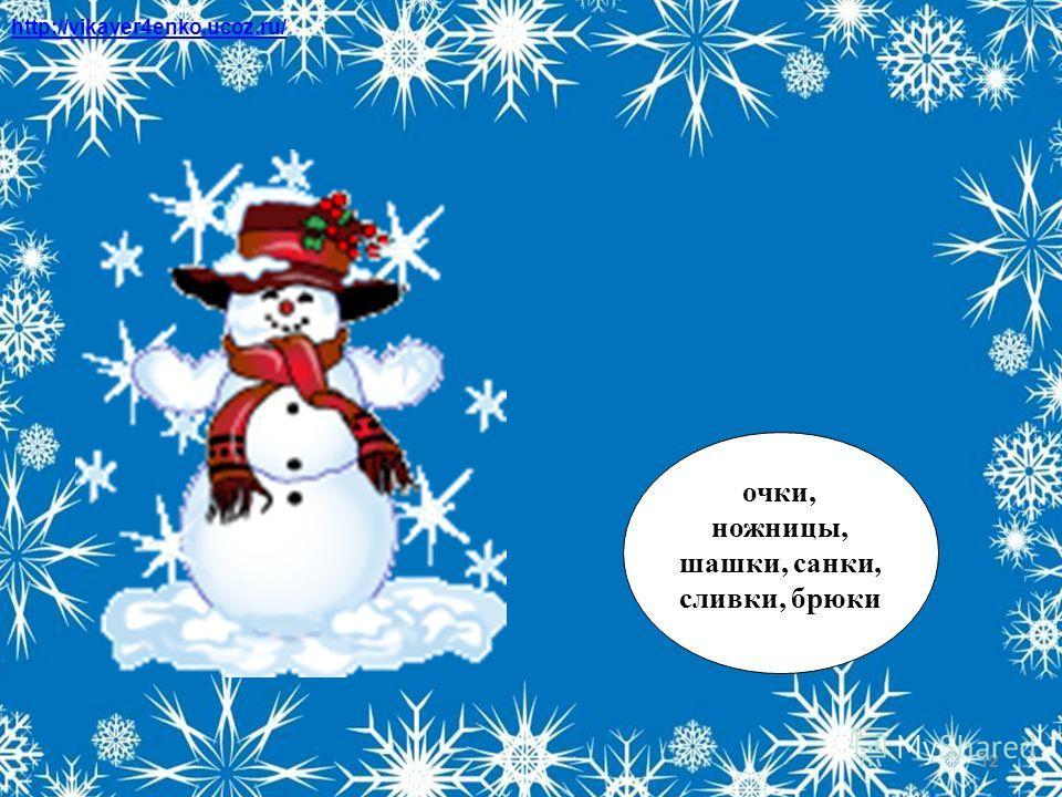 12 очки, ножницы, шашки, санки, сливки, брюки http://vikaver4enko.ucoz.ru/