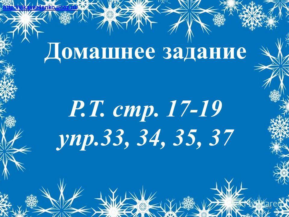 16 Домашнее задание Р.Т. стр. 17-19 упр.33, 34, 35, 37 http://vikaver4enko.ucoz.ru/