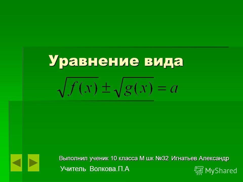 Уравнение вида Уравнение вида Выполнил ученик 10 класса М шк 32 Игнатьев Александр Учитель Волкова.П.А