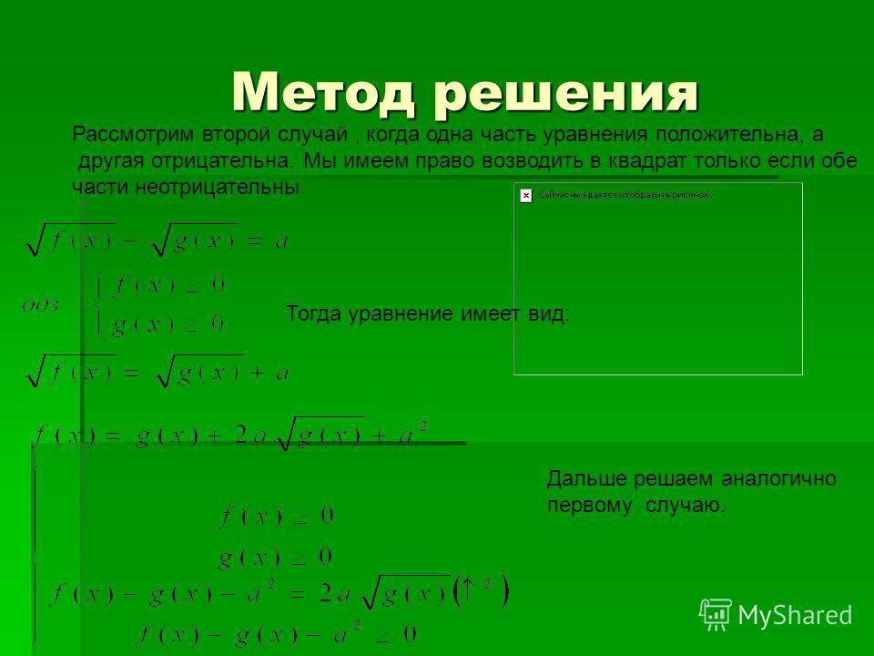 Метод решения Метод решения Рассмотрим второй случай, когда одна часть уравнения положительна, а другая отрицательна. Мы имеем право возводить в квадрат только если обе части неотрицательны. Тогда уравнение имеет вид: Дальше решаем аналогично первому