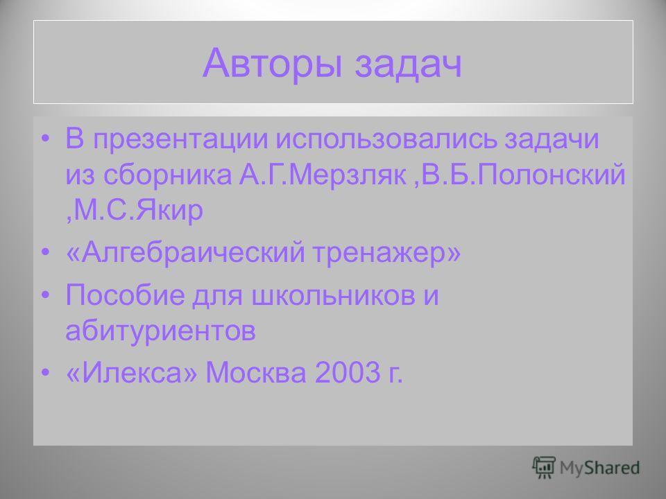 Авторы задач В презентации использовались задачи из сборника А.Г.Мерзляк,В.Б.Полонский,М.С.Якир «Алгебраический тренажер» Пособие для школьников и абитуриентов «Илекса» Москва 2003 г.
