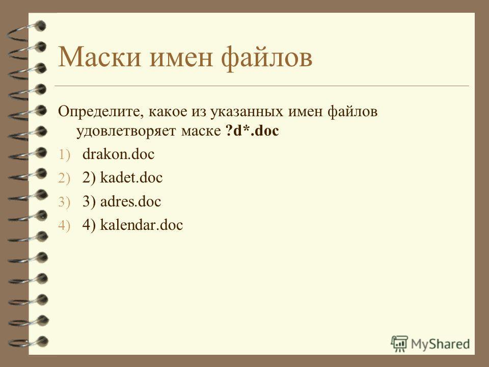 Маски имен файлов Определите, какое из указанных имен файлов удовлетворяет маске ?d*.doc 1) drakon.doc 2) 2) kadet.doc 3) 3) adres.doc 4) 4) kalendar.doc