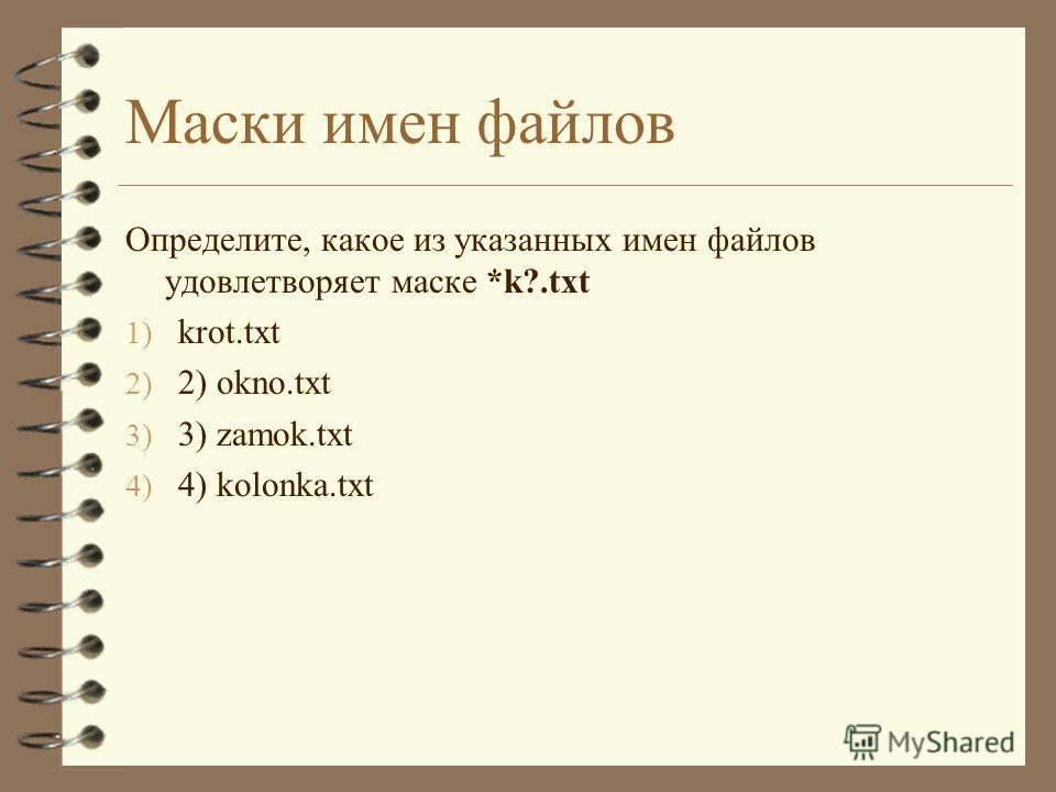 Маски имен файлов Определите, какое из указанных имен файлов удовлетворяет маске *k?.txt 1) krot.txt 2) 2) okno.txt 3) 3) zamok.txt 4) 4) kolonka.txt
