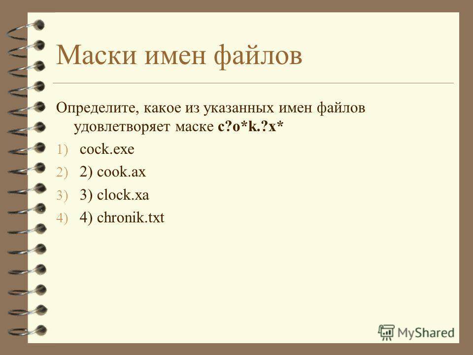 Маски имен файлов Определите, какое из указанных имен файлов удовлетворяет маске c?o*k.?x* 1) cock.exe 2) 2) cook.ax 3) 3) clock.xa 4) 4) chronik.txt