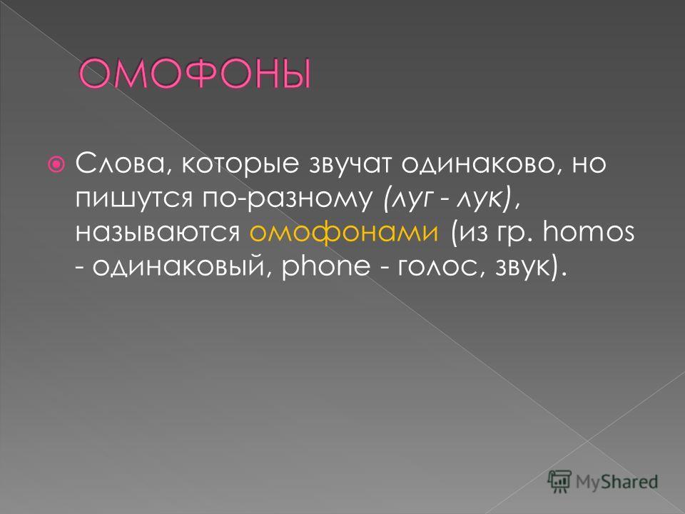 Слова, которые звучат одинаково, но пишутся по-разному (луг - лук), называются омофонами (из гр. homos - одинаковый, phone - голос, звук).