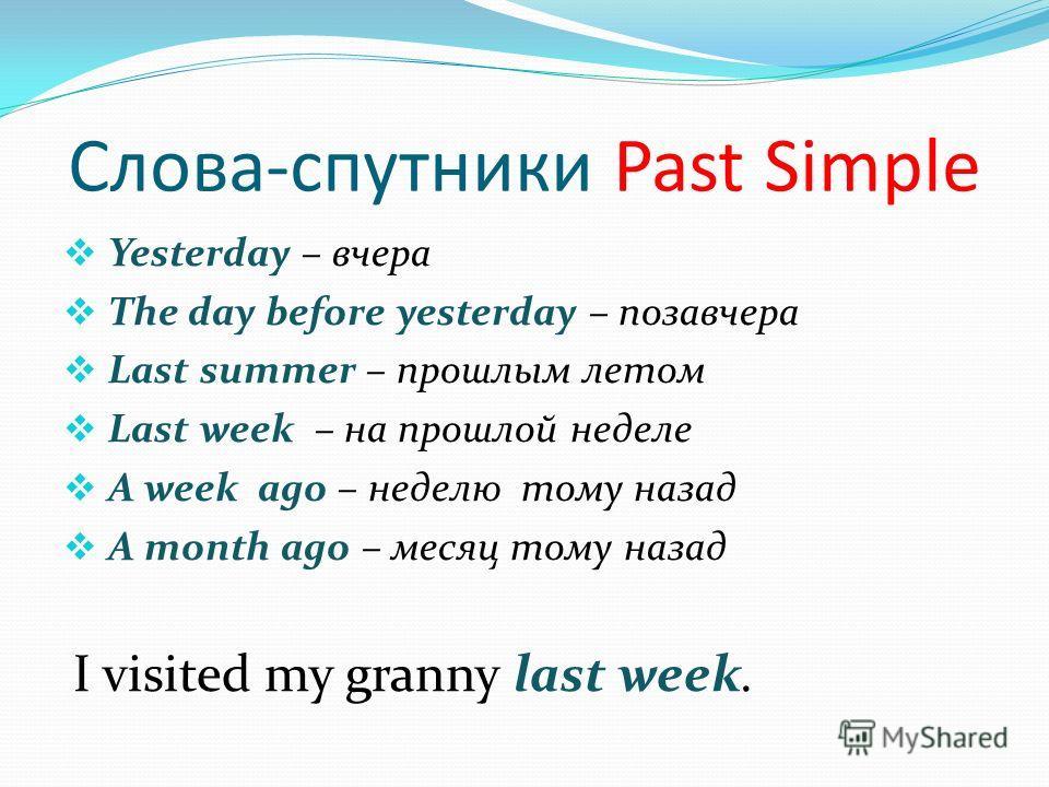 Слова-спутники Past Simple Yesterday – вчера The day before yesterday – позавчера Last summer – прошлым летом Last week – на прошлой неделе A week ago – неделю тому назад A month ago – месяц тому назад I visited my granny last week.