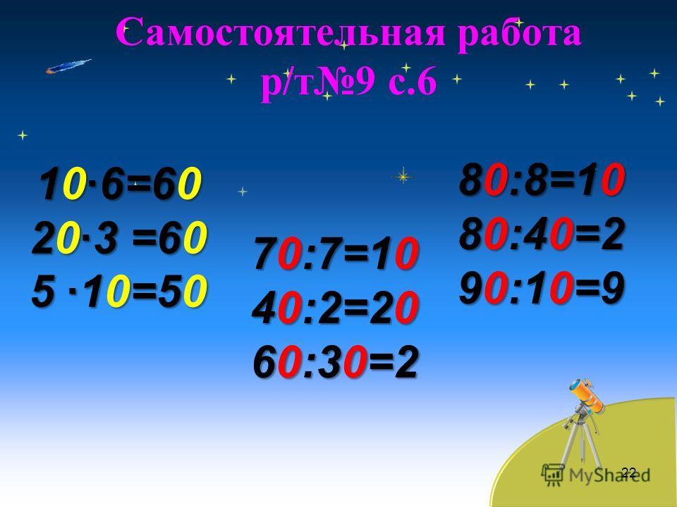 Самостоятельная работа р/т9 с.6 22 10·6=60 20·3 =60 5 ·10=50 70:7=10 40:2=20 60:30=2 80:8=10 80:40=2 90:10=9