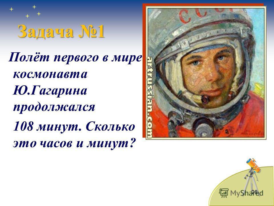 26 Полёт первого в мире космонавта Ю.Гагарина продолжался 108 минут. Сколько это часов и минут? Задача 1