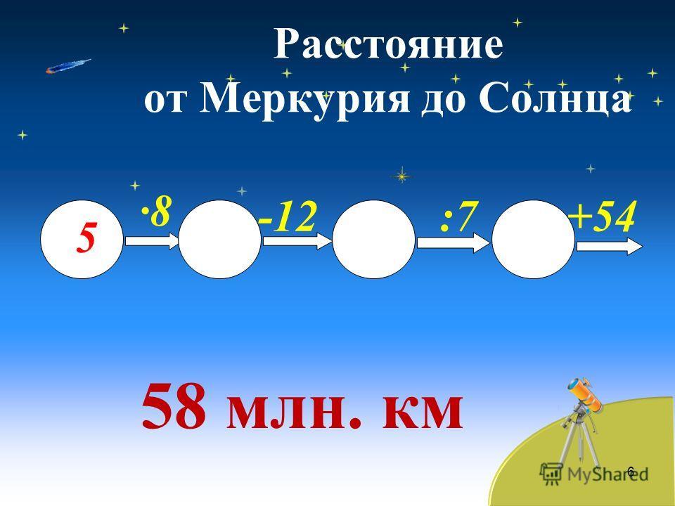 Расстояние от Меркурия до Солнца 58 млн. км 6 5 ·8·8 -12:7+54