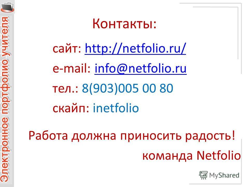 Контакты: сайт: http://netfolio.ru/http://netfolio.ru/ e-mail: info@netfolio.ruinfo@netfolio.ru тел.: 8(903)005 00 80 скайп: inetfolio Работа должна приносить радость! команда Netfolio
