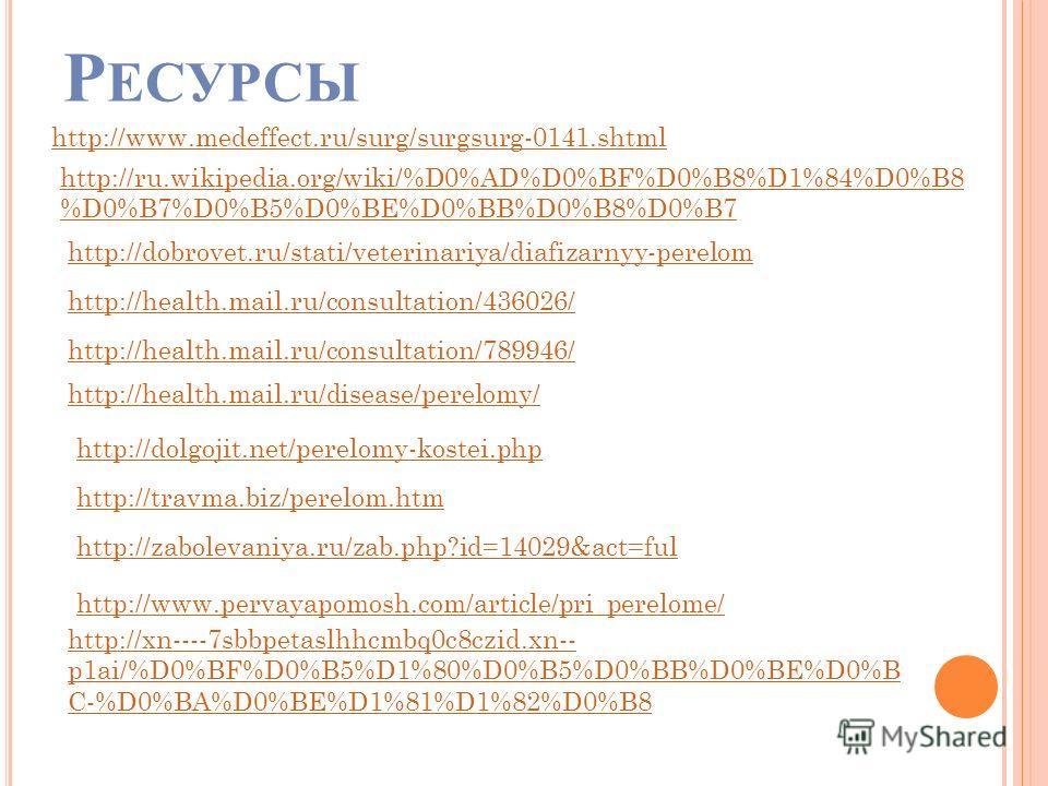 Р ЕСУРСЫ http://www.medeffect.ru/surg/surgsurg-0141.shtml http://ru.wikipedia.org/wiki/%D0%AD%D0%BF%D0%B8%D1%84%D0%B8 %D0%B7%D0%B5%D0%BE%D0%BB%D0%B8%D0%B7 http://dobrovet.ru/stati/veterinariya/diafizarnyy-perelom http://health.mail.ru/consultation/43