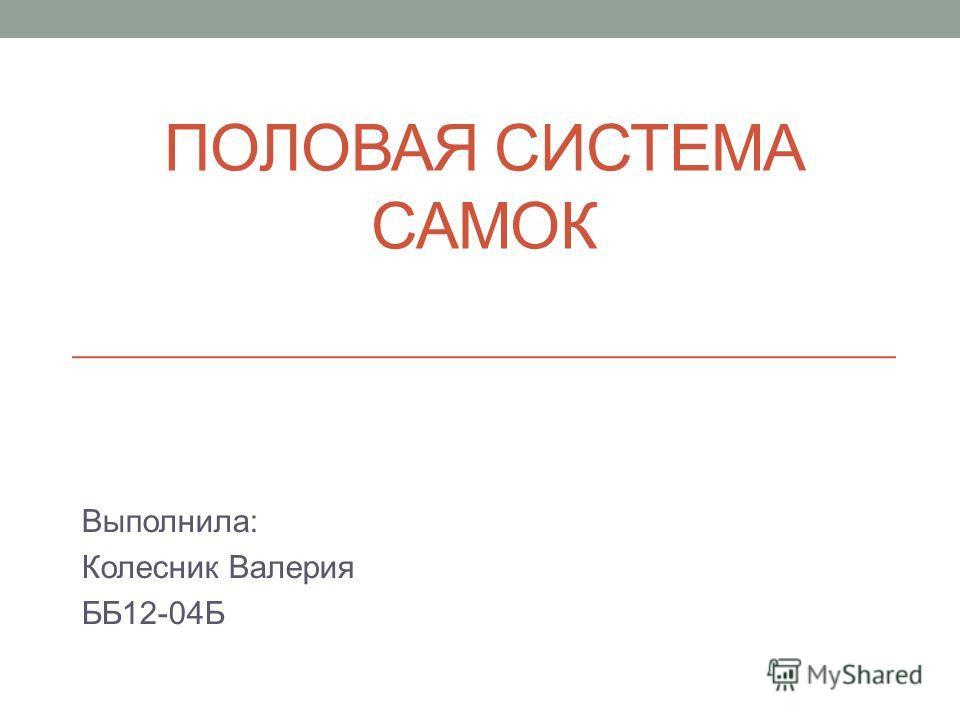 ПОЛОВАЯ СИСТЕМА САМОК Выполнила: Колесник Валерия ББ12-04Б