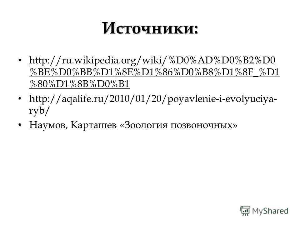 Источники: http://ru.wikipedia.org/wiki/%D0%AD%D0%B2%D0 %BE%D0%BB%D1%8E%D1%86%D0%B8%D1%8F_%D1 %80%D1%8B%D0%B1 http://aqalife.ru/2010/01/20/poyavlenie-i-evolyuciya- ryb/ Наумов, Карташев «Зоология позвоночных»