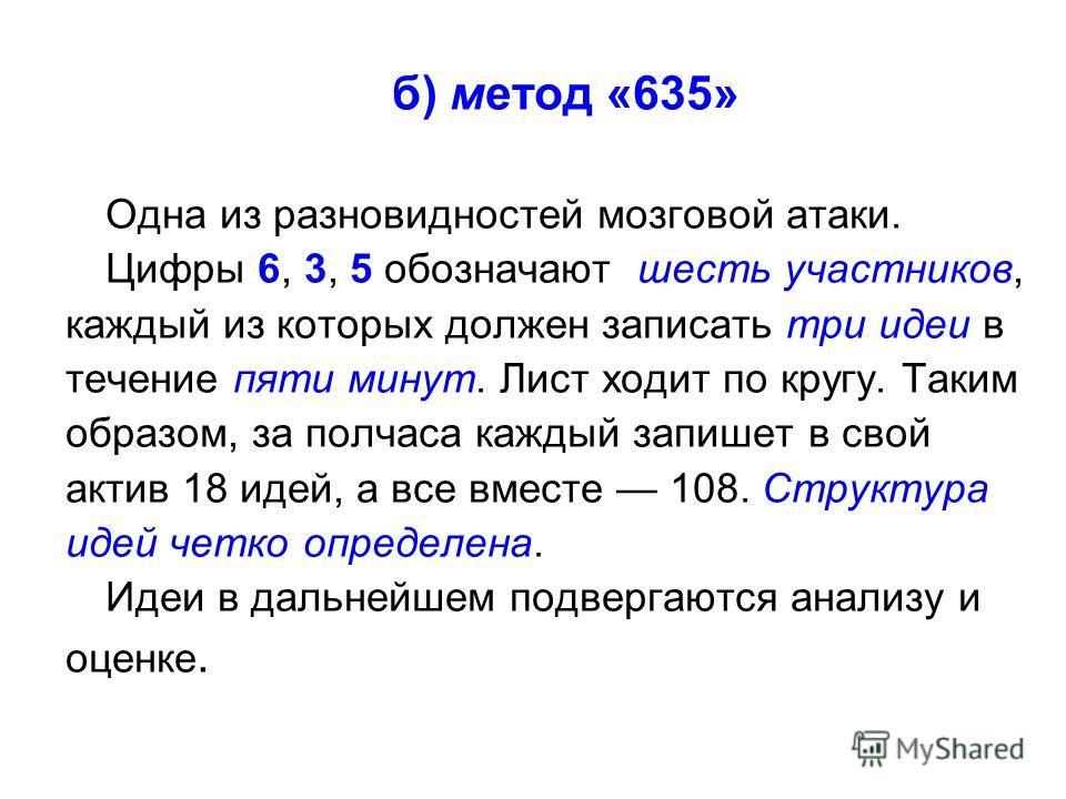 б) метод «635» Одна из разновидностей мозговой атаки. Цифры 6, 3, 5 обозначают шесть участников, каждый из которых должен записать три идеи в течение пяти минут. Лист ходит по кругу. Таким образом, за полчаса каждый запишет в свой актив 18 идей, а вс