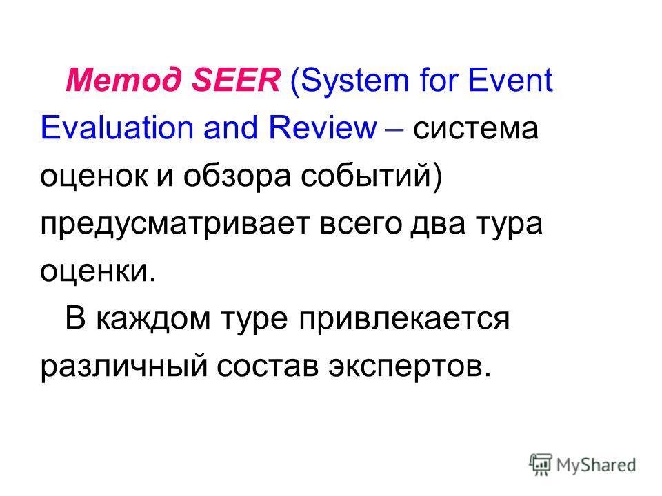 Метод SEER (System for Event Evaluation and Review – система оценок и обзора событий) предусматривает всего два тура оценки. В каждом туре привлекается различный состав экспертов.