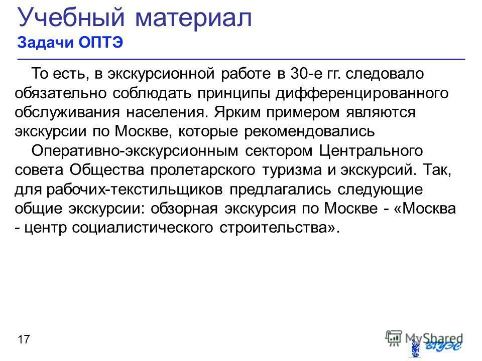 Учебный материал Задачи ОПТЭ 17 То есть, в экскурсионной работе в 30-е гг. следовало обязательно соблюдать принципы дифференцированного обслуживания населения. Ярким примером являются экскурсии по Москве, которые рекомендовались Оперативно-экскурсион