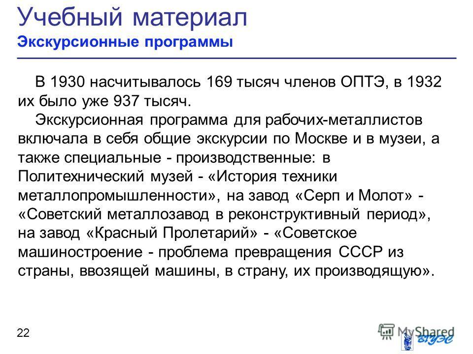 Учебный материал Экскурсионные программы 22 В 1930 насчитывалось 169 тысяч членов ОПТЭ, в 1932 их было уже 937 тысяч. Экскурсионная программа для рабочих-металлистов включала в себя общие экскурсии по Москве и в музеи, а также специальные - производс