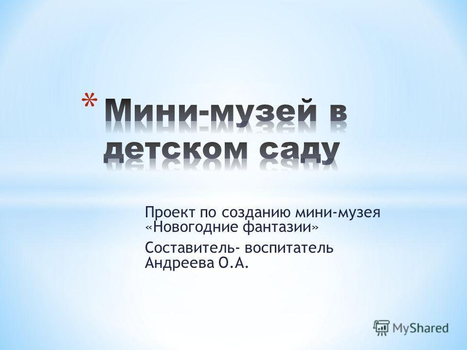 Проект по созданию мини-музея «Новогодние фантазии» Составитель- воспитатель Андреева О.А.