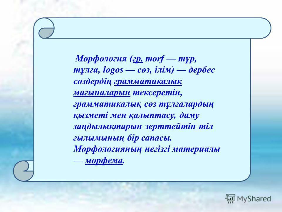 Морфология (гр. morf түр, тұлға, logos сөз, ілім) дербес сөздердің грамматикалық мағыналарын тексеретін, грамматикалық сөз тұлғалардың қызметі мен қалыптасу, даму заңдылықтарын зерттейтін тіл ғылымының бір сапасы. Морфологияның негізгі материалы морф