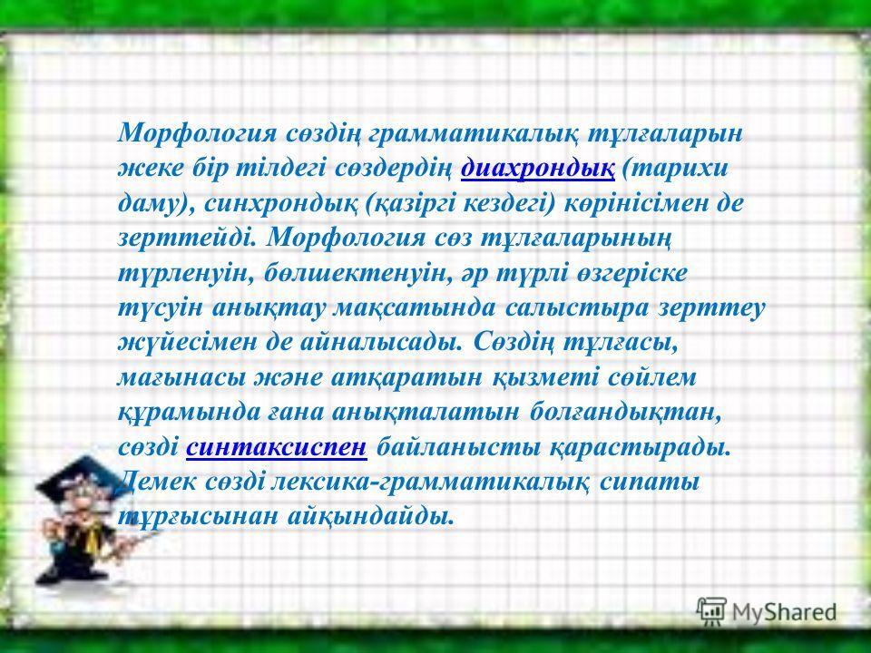 Морфология сөздің грамматикалық тұлғаларын жеке бір тілдегі сөздердің диахрондық (тарихи даму), синхрондық (қазіргі кездегі) көрінісімен де зерттейді. Морфология сөз тұлғаларының түрленуін, бөлшектенуін, әр түрлі өзгеріске түсуін анықтау мақсатында с