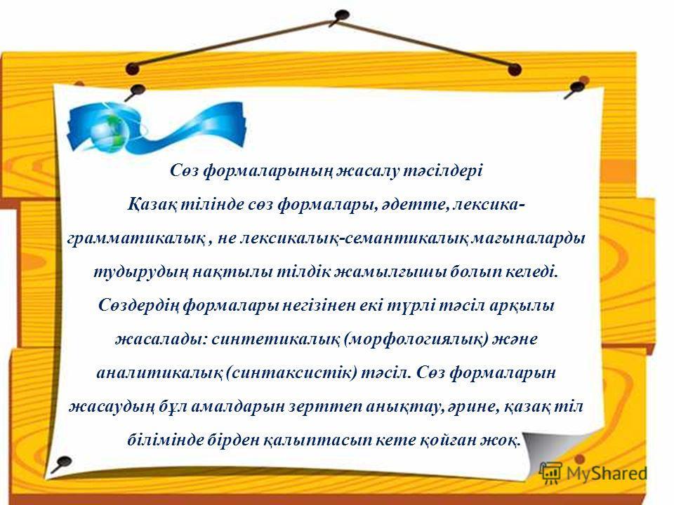 Сөз формаларының жасалу тәсілдері Қазақ тілінде сөз формалары, әдетте, лексика- грамматикалық, не лексикалық-семантикалық мағыналарды тудырудың нақтылы тілдік жамылғышы болып келеді. Сөздердің формалары негізінен екі түрлі тәсіл арқылы жасалады: синт