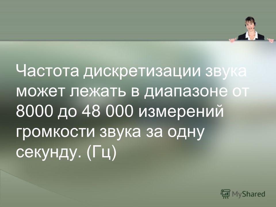 Частота дискретизации звука может лежать в диапазоне от 8000 до 48 000 измерений громкости звука за одну секунду. (Гц)
