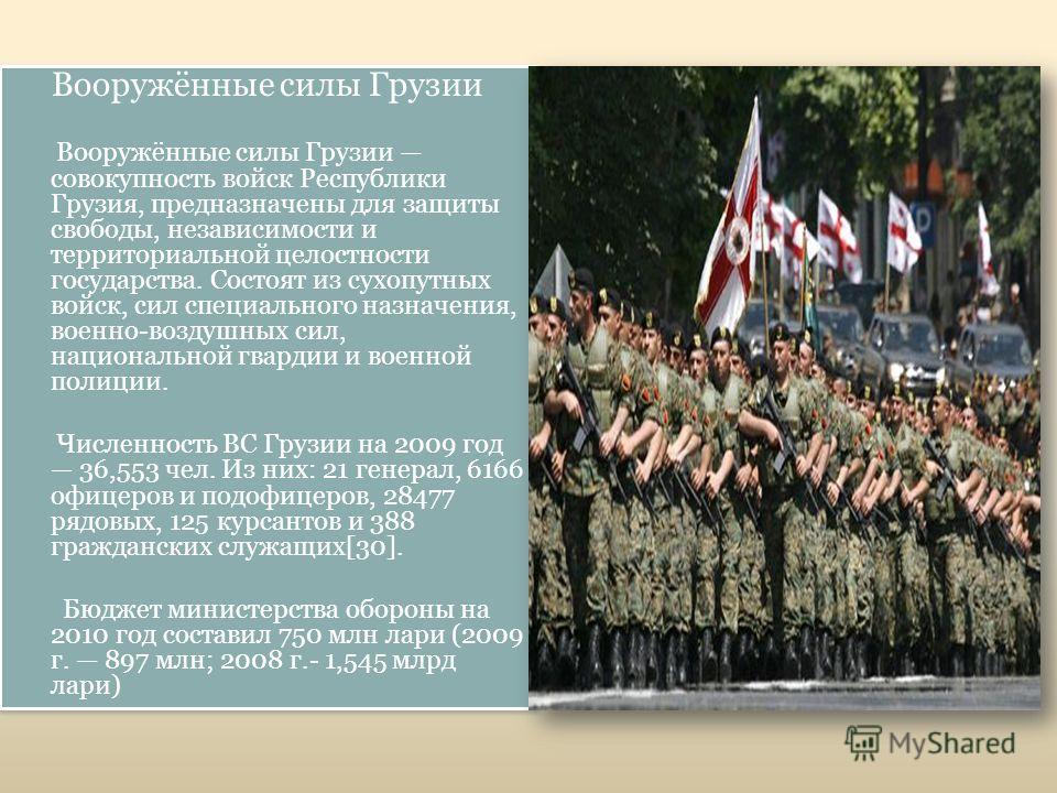 Вооружённые силы Грузии Вооружённые силы Грузии совокупность войск Республики Грузия, предназначены для защиты свободы, независимости и территориальной целостности государства. Состоят из сухопутных войск, сил специального назначения, военно-воздушны