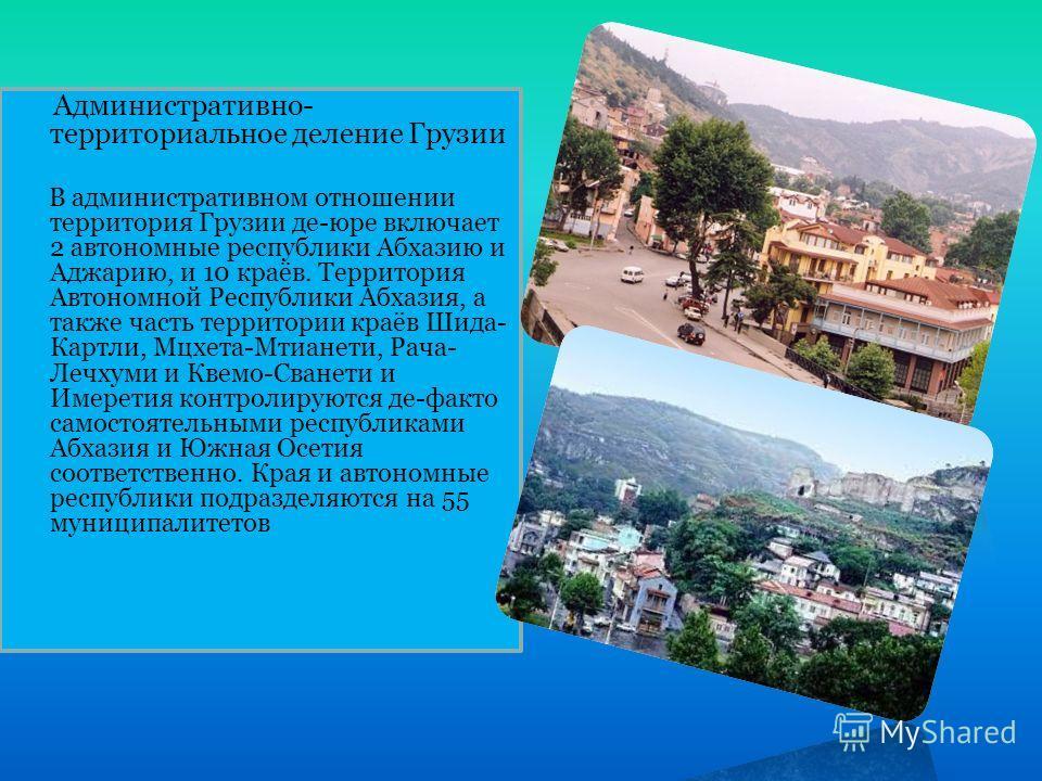 Административно- территориальное деление Грузии В административном отношении территория Грузии де-юре включает 2 автономные республики Абхазию и Аджарию, и 10 краёв. Территория Автономной Республики Абхазия, а также часть территории краёв Шида- Картл