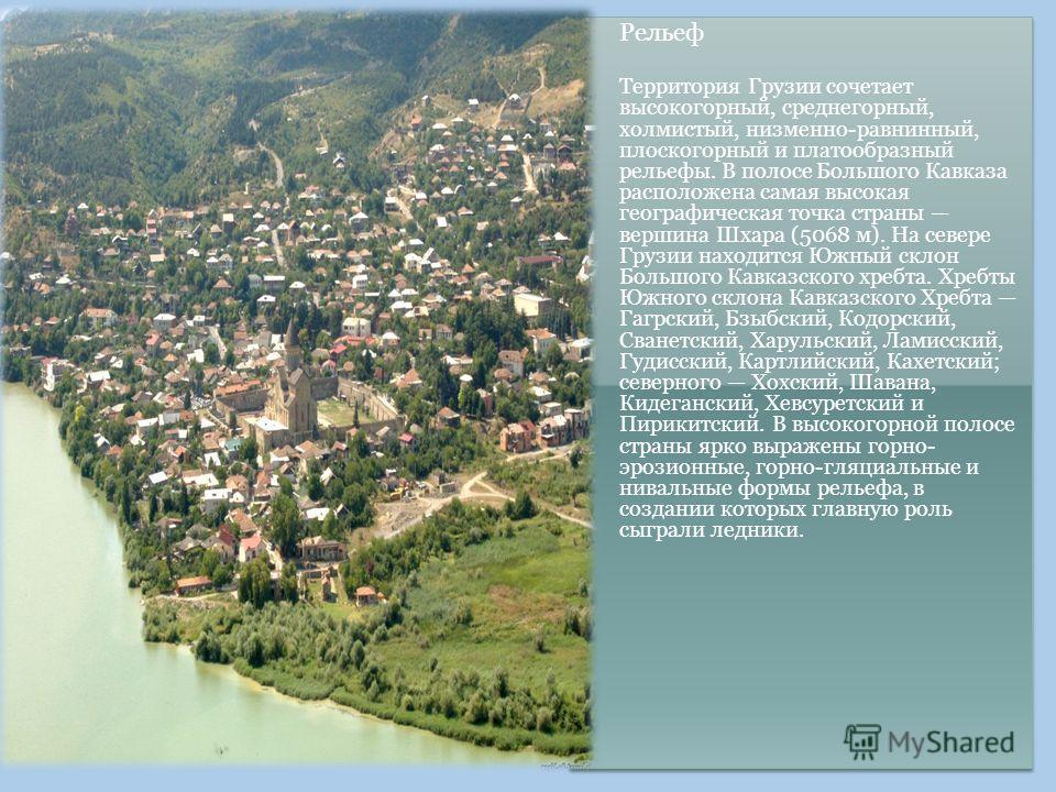 Рельеф Территория Грузии сочетает высокогорный, среднегорный, холмистый, низменно-равнинный, плоскогорный и платообразный рельефы. В полосе Большого Кавказа расположена самая высокая географическая точка страны вершина Шхара (5068 м). На севере Грузи