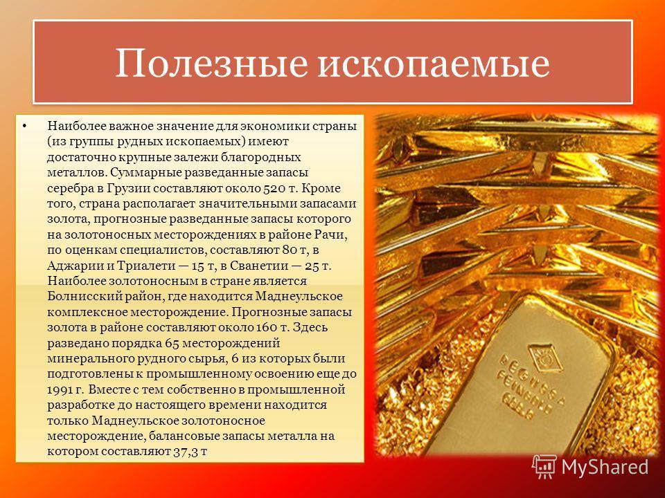Полезные ископаемые Наиболее важное значение для экономики страны (из группы рудных ископаемых) имеют достаточно крупные залежи благородных металлов. Суммарные разведанные запасы серебра в Грузии составляют около 520 т. Кроме того, страна располагает