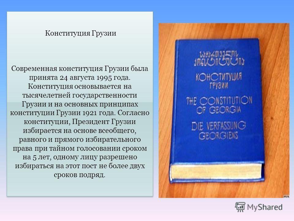 Конституция Грузии Современная конституция Грузии была принята 24 августа 1995 года. Конституция основывается на тысячелетней государственности Грузии и на основных принципах конституции Грузии 1921 года. Согласно конституции, Президент Грузии избира