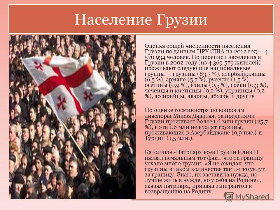 Население Грузии Оценка общей численности населения Грузии по данным ЦРУ США на 2012 год 4 570 934 человек. По переписи населения в Грузии в 2002 году (из 4 369 579 жителей) проживают следующие национальные группы грузины (83,7 %), азербайджанцы (6,5