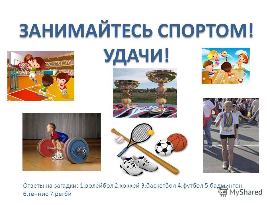 ЗАНИМАЙТЕСЬ СПОРТОМ! УДАЧИ! Ответы на загадки: 1.волейбол 2.хоккей 3.баскетбол 4.футбол 5.бадминтон 6.теннис 7.регби