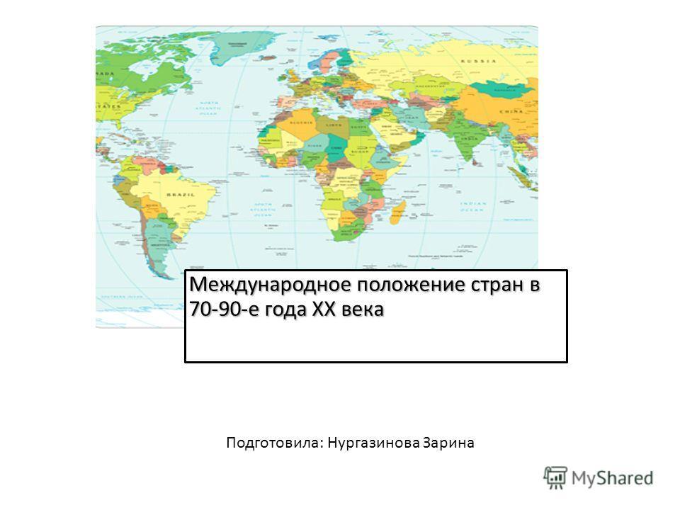 Международное положение стран в 70-90-е года XX века Подготовила: Нургазинова Зарина