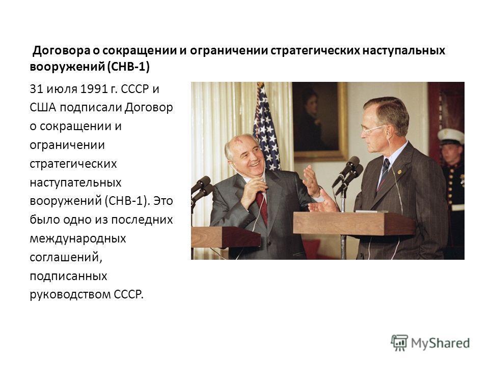 Договора о сокращении и ограничении стратегических наступальных вооружений (CHB-1) 31 июля 1991 г. СССР и США подписали Договор о сокращении и ограничении стратегических наступательных вооружений (СНВ-1). Это было одно из последних международных согл