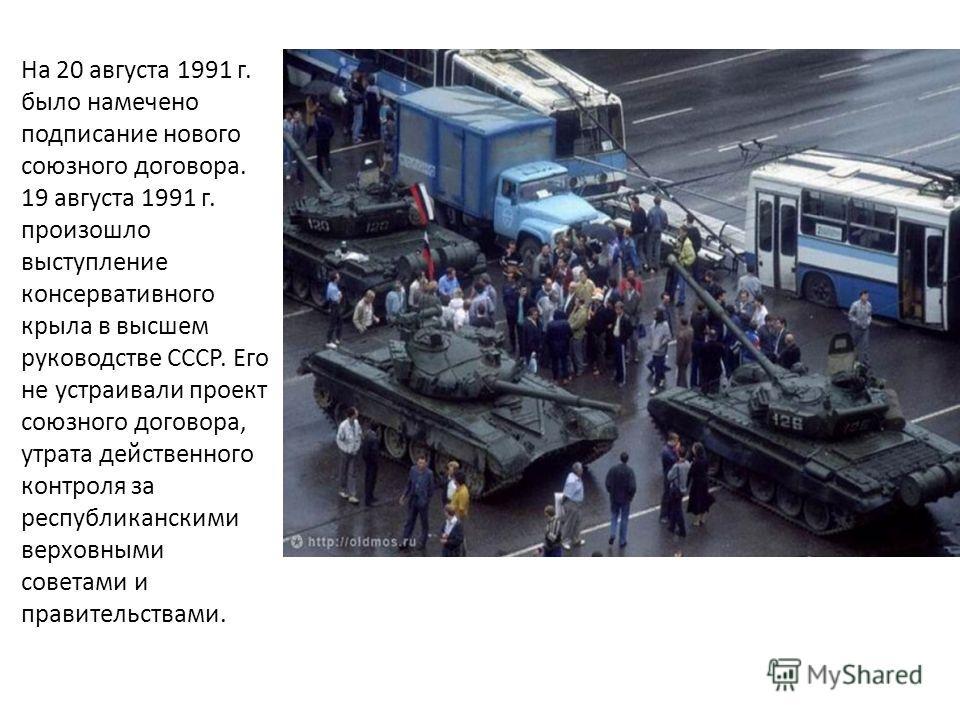 На 20 августа 1991 г. было намечено подписание нового союзного договора. 19 августа 1991 г. произошло выступление консервативного крыла в высшем руководстве СССР. Его не устраивали проект союзного договора, утрата действенного контроля за республикан