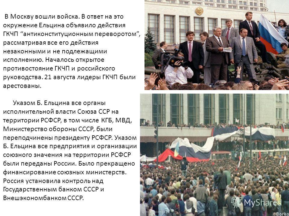 В Москву вошли войска. В ответ на это окружение Ельцина объявило действия ГКЧП антиконституционным переворотом, рассматривая все его действия незаконными и не подлежащими исполнению. Началось открытое противостояние ГКЧП и российского руководства. 21