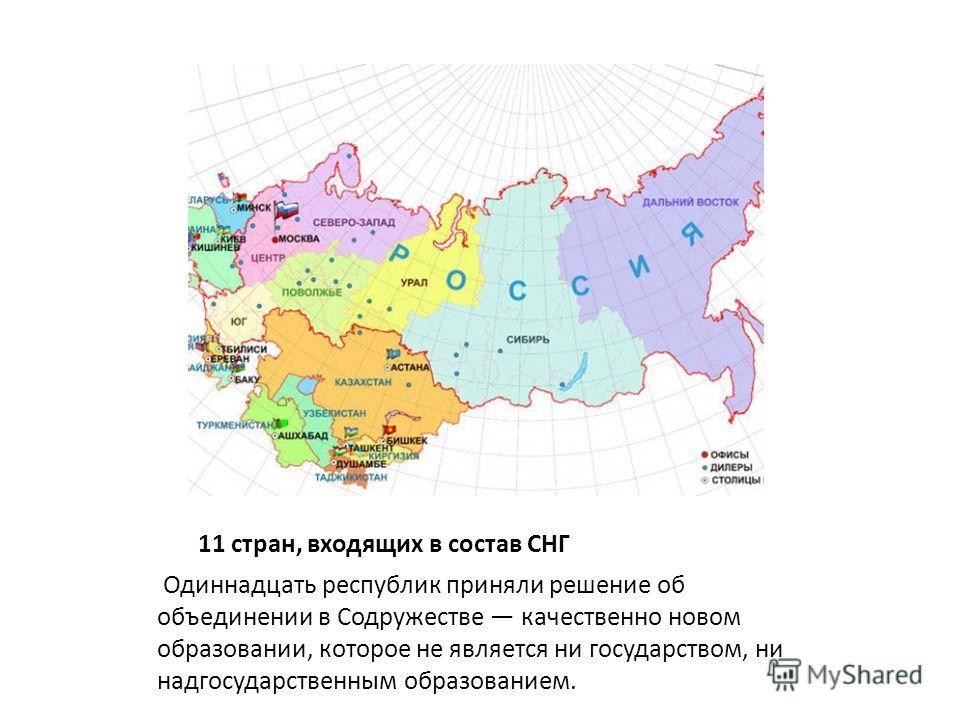 11 стран, входящих в состав СНГ Одиннадцать республик приняли решение об объединении в Содружестве качественно новом образовании, которое не является ни государством, ни надгосударственным образованием.