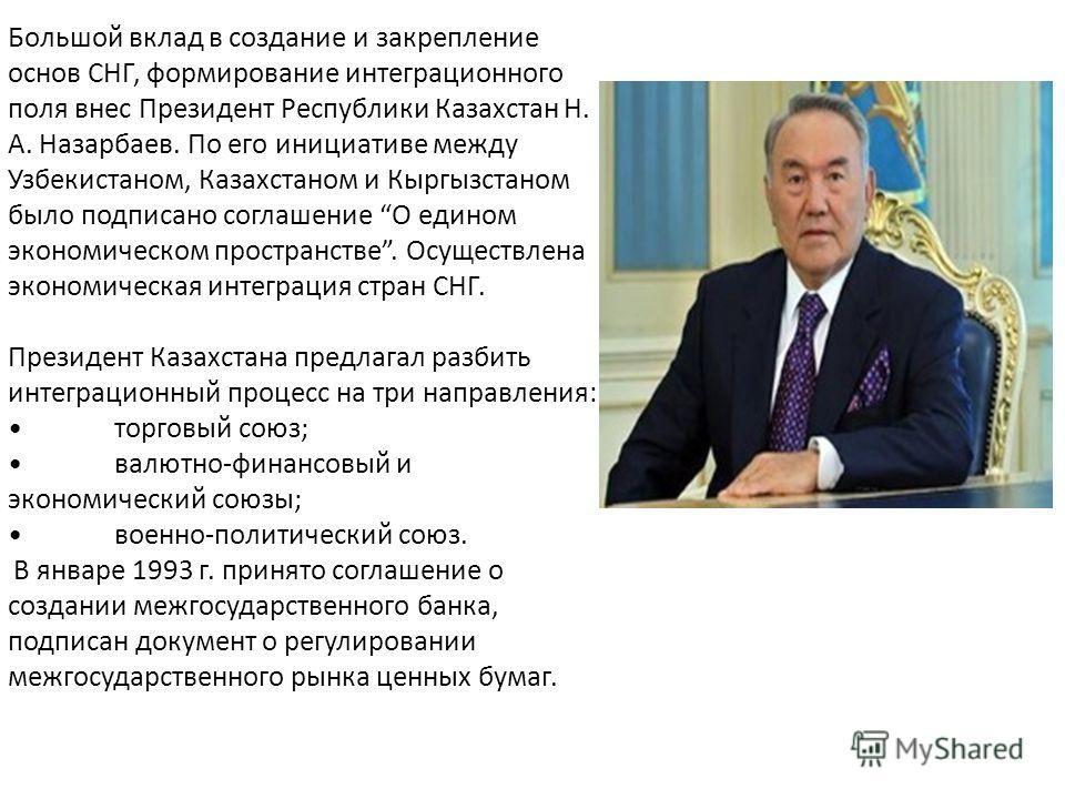 Большой вклад в создание и закрепление основ СНГ, формирование интеграционного поля внес Президент Республики Казахстан Н. А. Назарбаев. По его инициативе между Узбекистаном, Казахстаном и Кыргызстаном было подписано соглашение О едином экономическом