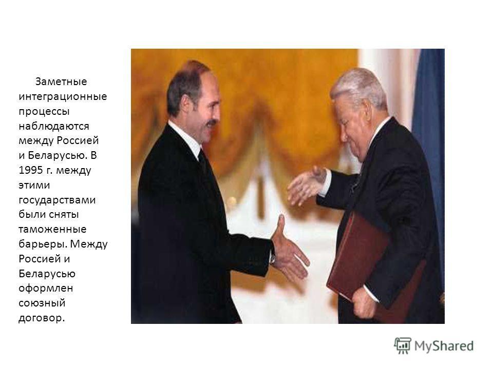 Заметные интеграционные процессы наблюдаются между Россией и Беларусью. В 1995 г. между этими государствами были сняты таможенные барьеры. Между Россией и Беларусью оформлен союзный договор.