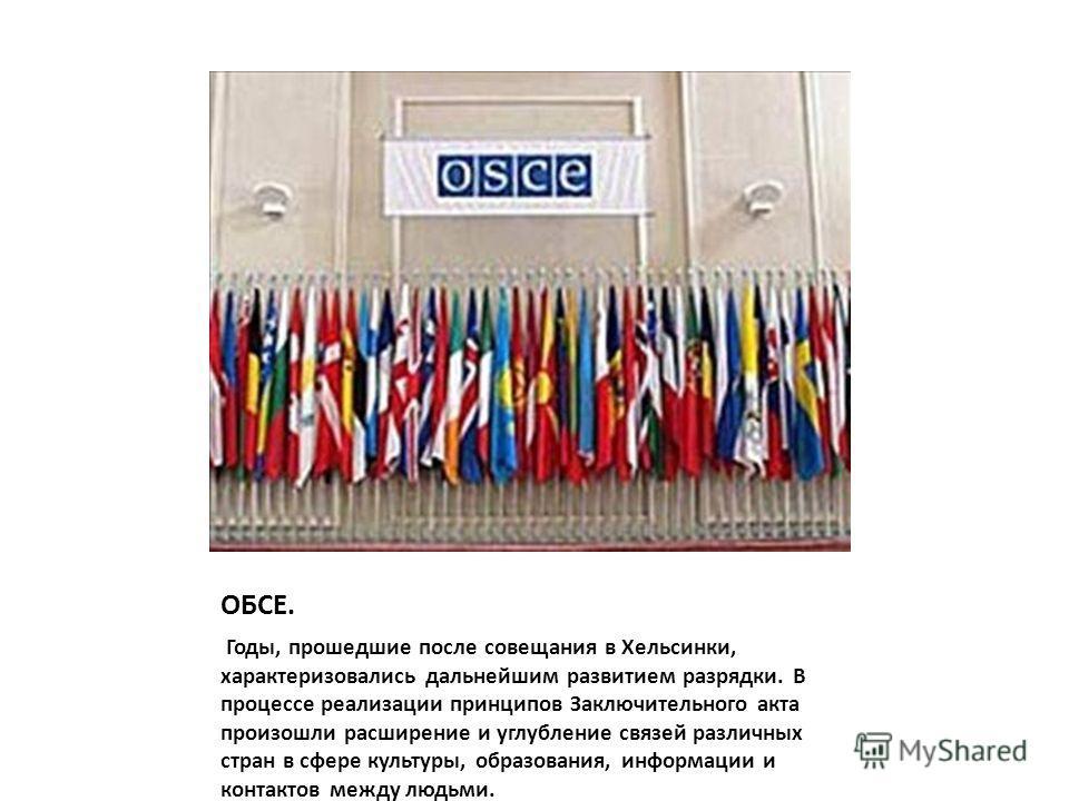 ОБСЕ. Годы, прошедшие после совещания в Хельсинки, характеризовались дальнейшим развитием разрядки. В процессе реализации принципов Заключительного акта произошли расширение и углубление связей различных стран в сфере культуры, образования, информаци
