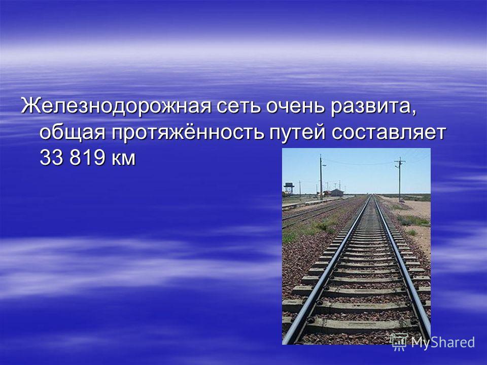 Железнодорожная сеть очень развита, общая протяжённость путей составляет 33 819 км Железнодорожная сеть очень развита, общая протяжённость путей составляет 33 819 км