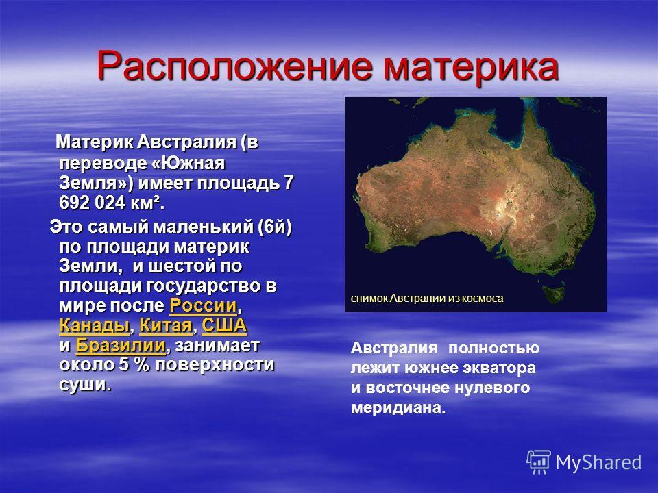 Расположение материка Материк Австралия (в переводе «Южная Земля») имеет площадь 7 692 024 км². Это самый маленький (6й) по площади материк Земли, и шестой по площади государство в мире после Р Р Р Р Р оооо сссс сссс ииии ииии, КККК аааа нннн аааа дд
