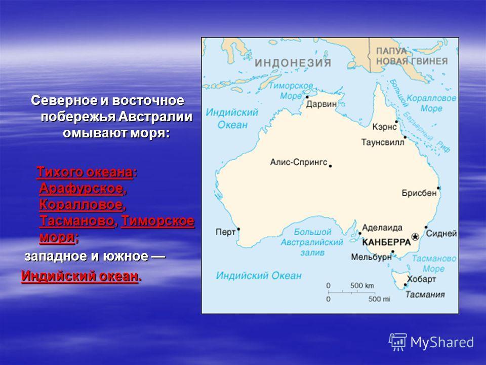 Северное и восточное побережья Австралии омывают моря: Тихого океана: Арафурское, Коралловое, Тасманово, Тиморское моря; Тихого океана: Арафурское, Коралловое, Тасманово, Тиморское моря; западное и южное западное и южное Индийский океан.