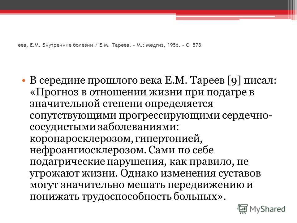 еев, Е.М. Внутренние болезни / Е.М. Тареев. – М.: Медгиз, 1956. – С. 578. В середине прошлого века Е.М. Тареев [9] писал: «Прогноз в отношении жизни при подагре в значительной степени определяется сопутствующими прогрессирующими сердечно- сосудистыми