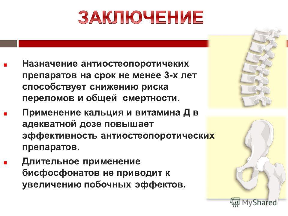 Назначение антиостеопоротичеких препаратов на срок не менее 3-х лет способствует снижению риска переломов и общей смертности. Применение кальция и витамина Д в адекватной дозе повышает эффективность антиостеопоротических препаратов. Длительное примен
